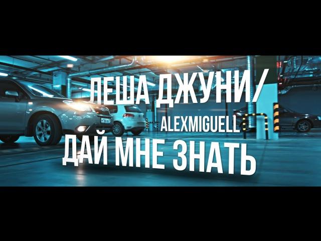 ЛЕША ДЖУНИ / ALEXMIGUELL - ДАЙ МНЕ ЗНАТЬ (клип, 2016)