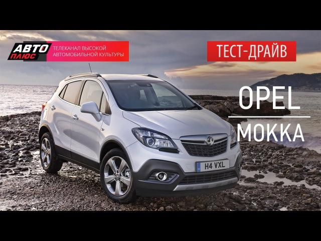 Тест-драйв - Обновленный Opel Mokka - АВТО ПЛЮС