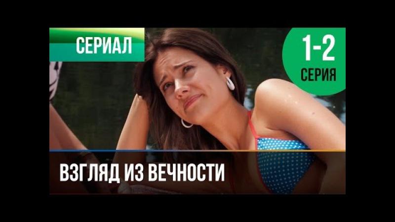 Взгляд из вечности 1 и 2 серия - Мелодрама   Фильмы и сериалы - Русские мелодрамы