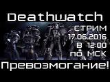 [Стрим] Warhammer 40000 Deathwatch. Превозмогание!