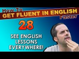28 - See English lessons EVERYWHERE! - How To Get Fluent In English Faster
