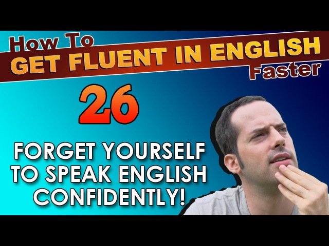 26 FORGET YOURSELF to speak English CONFIDENTLY How To Get Fluent In English Faster