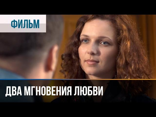 Два мгновения любви - Мелодрама | Фильмы и сериалы - Русские мелодрамы