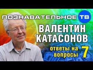 Ответы на вопросы 7 (Познавательное ТВ, Валентин Катасонов)