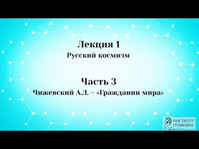 Лекция 1 Русский космизм. Часть 3 Чижевский А.Л. - Гражданин мира