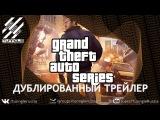 GTA Series  - Трейлер #1 [RuS DuB]