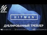HITMAN | Хитман - Трейлер с E3 2015 [RuS DuB]