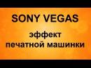 Sony vegas как сделать эффект печатной машинки
