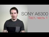 Камера Sony A6300. Тест Ильи Хапричкова. Часть 1