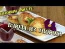 Блюда из творога Готовим вместе Интер