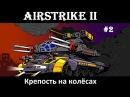 Прохождение AirStrike II 2. Крепость на колёсах. Без комментариев