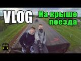 VLOG★ На крыше поезда