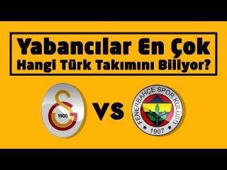Yabancılar En Çok Hangi Türk Takımını Biliyor? ( Galatasaray Mı Fenerbahçe Mi? )