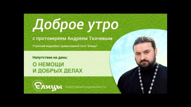 О немощи и добрых делах. Протоиерей Андрей Ткачев. Как быть добрым, если ты болен?