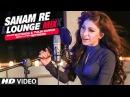Sanam Re (Lounge Mix) Video Song | Tulsi Kumar Mithoon | T-Series