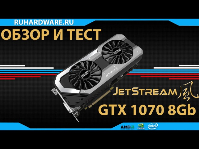 Palit jetstream GTX1070 8Gb - обзор и тест.