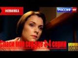 СПАСИ МОЕ СЕРДЦЕ (2016) HD мелодрама 2016, фильмы про любовь, детектив (3-4 СЕРИИ)