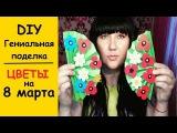 DIY: Как сделать подарок на 8 марта / Цветы - поделка своими руками