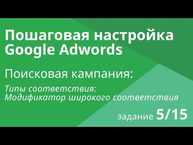 Настройка поисковой кампании Google AdWords: Типы соответствия - Шаг 5/15