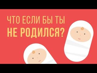 ЧТО, ЕСЛИ бы ТЫ не родился