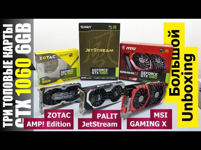 3 карты на GTX 1060: MSI GAMING X 6G, Palit JetStream и Zotac AMP! Edition
