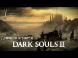 Рыцарь Анастасия в деле [Девушка играет в Dark Souls 3]