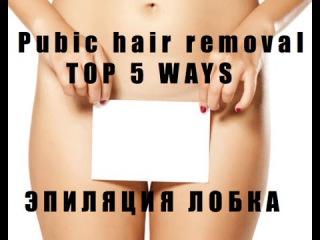 Pubic Hair Removal.Top 5 Best Ways: Эпиляция лобка (зоны бикини).5 способов