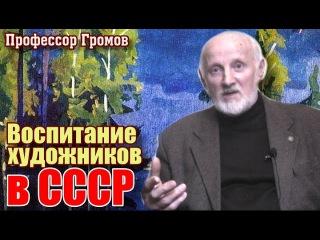 Воспитание художника в СССР. Профессор Громов