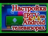 Настройка IPTV на Android Телевизорах и приставках.