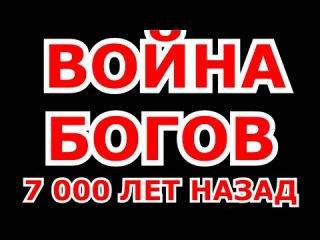 ВЕЛИКАЯ МЕЖИБОЖНА ВОЙНА 1 - ВОЙНА БОГОВ 7 000 ЛЕТ НАЗАД