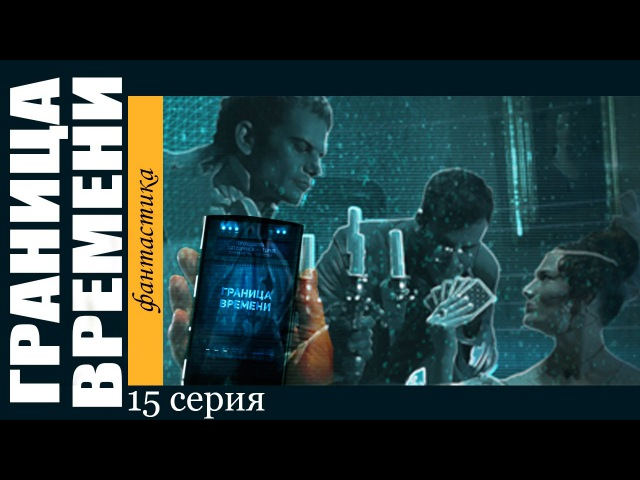Граница времени - 15 серия (сериал 2015) смотреть онлайн