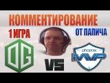 ПАПИЧ КОММЕНТИРУЕТ || OG vs MVP.P - Ti6 Main Event - map 1