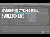 Как объединить несколько отрезков трека в Ableton live