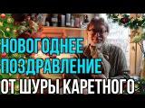 Новогоднее поздравление от Шуры Каретного