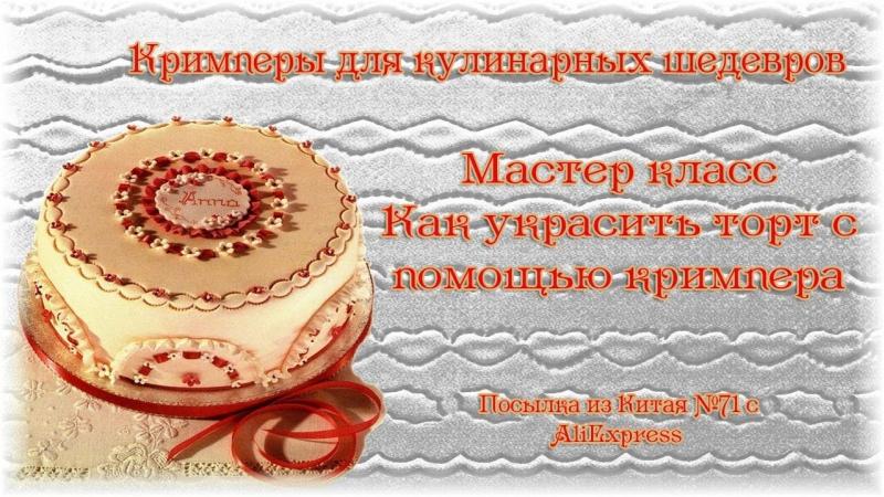 Кримперы для кулинарных шедевров. МК Как украсить торт с помощью кримпера. Посылка из Китая №71