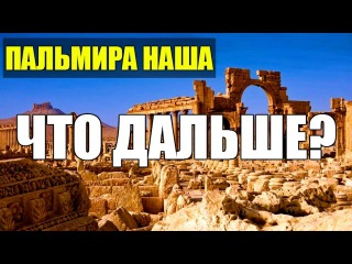 РОССИЯ В СИРИИ: ТРИ ПУТИ К ПОБЕДЕ | Пальмира Сирия сегодня: последние новости и аналитика