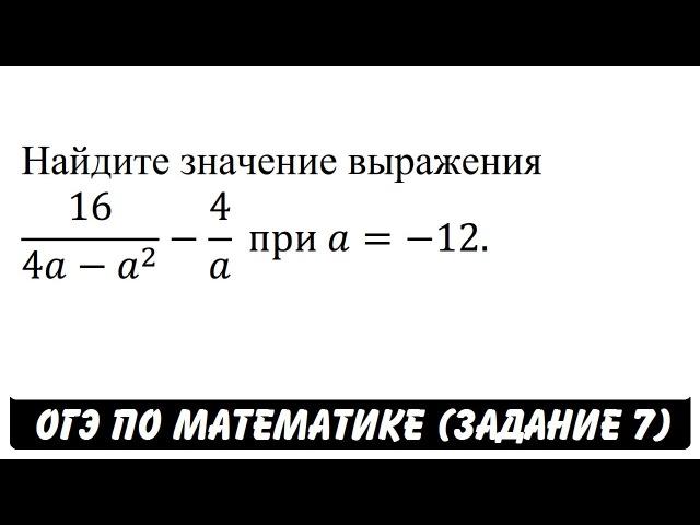 16/(4a-a^2 )-4/a при a=-12. | ОГЭ 2017 | ЗАДАНИЕ 7 | ШКОЛА ПИФАГОРА