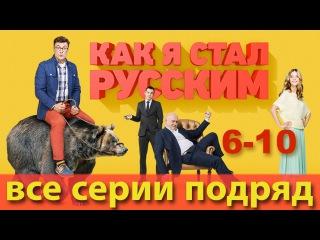 Как я стал русским - 6-10 серии