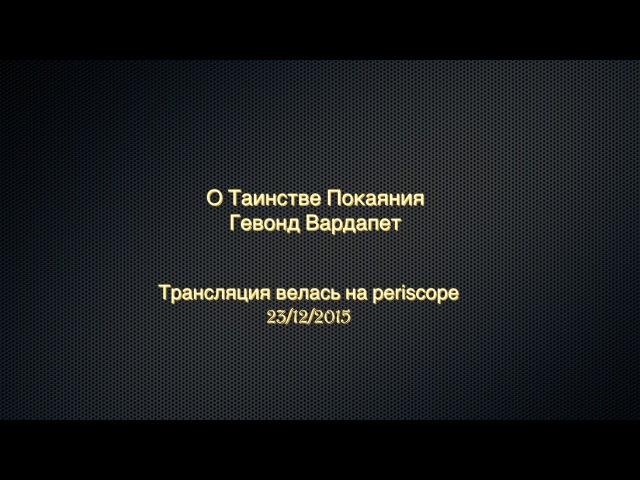 О Таинстве Покаяния. Гевонд Вардапет (трансляция велась на periscope.tv - 23/12/15)