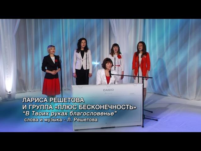 Лариса Решетова и группа «Плюс бесконечность» - В Твоих руках благословенье