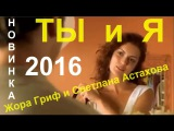 НОВИНКА 2016 !   ТЫ и Я   Исп.  Жора Гриф и Светлана Астахова    КЛИПЫ 2016