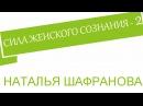 Сила женского сознания - 2. Наталья Шафранова