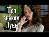 Под знаком Луны Фильм HD Мелодрама все серии сериал смотреть онлайн love kino