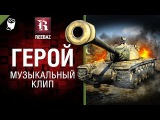 Герой - Музыкальный клип от REEBAZ World of Tanks