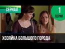 ▶️ Хозяйка большого города 1 серия - Мелодрама Смотреть фильмы и сериалы - Русские мелодрамы