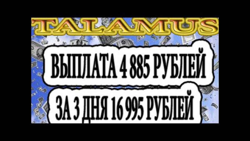 TALAMUS ЗАБРАСАЛ МЕНЯ ДЕНЬГАМИ! ВЫПЛАТА 4 885 РУБЛЕЙ. ЗА 3 ДНЯ ПОДНЯЛ 16 995 РУБЛЕЙ