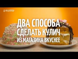 Два способа сделать кулич из магазина вкуснее Рецепты от Рецептор