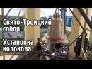Установка колокола. Каменск-Уральский. Свято-Троицкий собор.