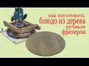 Как изготовить блюдо из дерева ручным фрезером.How to make a wooden dish by hand miller