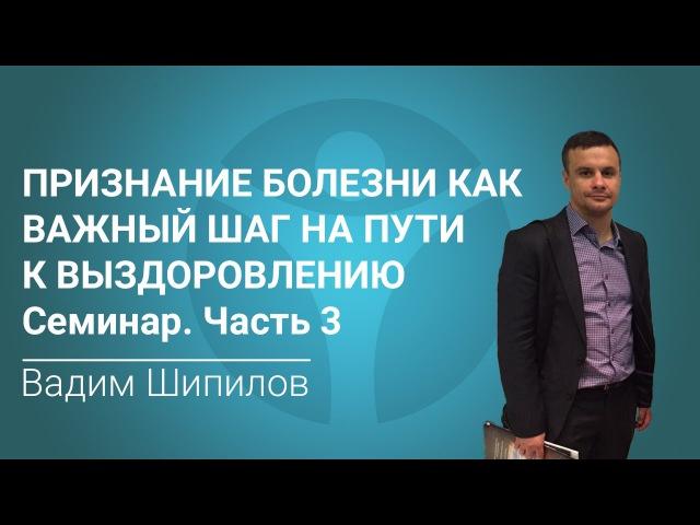 Признание болезни как важный шаг на пути к выздоровлению. Семинар Вадима Шипилова. Часть 3